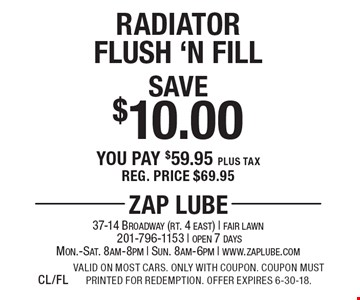 Save $10.00 Radiator Flush 'N Fill You pay $59.95 plus tax Reg. price $69.95. Valid on most cars. Only with coupon. Coupon must printed for redemption. Offer expires 6-30-18.CL/FL