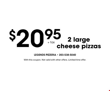 $20.95 + tax 2 large cheese pizzas. With this coupon. Not valid with other offers. Limited time offer.
