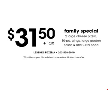 $31.50 + tax family special: 2 large cheese pizzas, 10-pc. wings, large garden salad & one 2-liter soda. With this coupon. Not valid with other offers. Limited time offer.