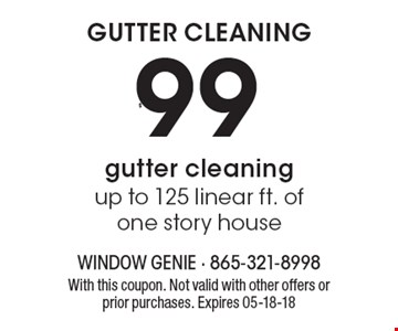 $99 GUTTER CLEANING up to 125 linear ft. of one story house. With this coupon. Not valid with other offers or prior purchases. Expires 05-18-18