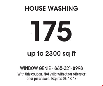 $175 HOUSE WASHING up to 2300 sq ft. With this coupon. Not valid with other offers or prior purchases. Expires 05-18-18