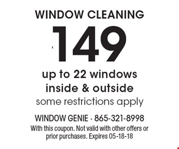 $149 WINDOW CLEANING. Up to 22 windows inside & outside (some restrictions apply) With this coupon. Not valid with other offers or prior purchases. Expires 05-18-18