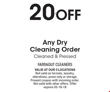 20% Off Any Dry Cleaning Order Cleaned & Pressed. Valid at our 5 locations. Not valid on formals, laundry, alterations, press only or storage. Present coupon with incoming order. Not valid with other offers. Offer expires 05-18-18