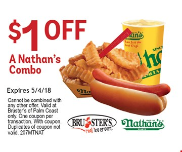 $1 Off A Nathan's Combo. Expires 5-04-18. Cannot be combined with any other offer. Valid at Palm Coast Bruster's only. One coupon per transaction. With coupon. Duplicates of coupon not valid.