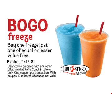 Bogo Freeze. Buy 1 freeze, get 1 of equal or lesser value free. . Expires 5-04-18. Cannot be combined with any other offer. Valid at Palm Coast Bruster's only. One coupon per transaction. With coupon. Duplicates of coupon not valid.