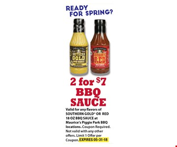 2 For $7 BBQ Sauce. Valid for any flavors of SOUTHERN GOLD OR RED 18OZ BBQ SAUCE at Maurice's Piggie Park BBQ Locations. Coupons Required. Not Valid with any other offers. Limit 1 offer per coupon. Exp 05-31-18