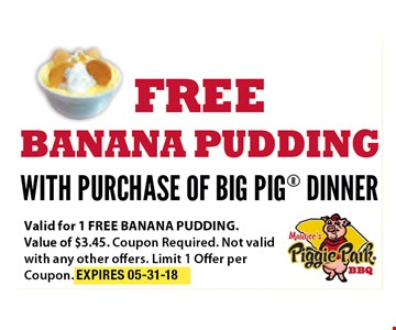 FREE Banana Pudding with Purchase of BIG PIG Dinner. Valid for 1 free banana pudding. Value of $3.45. Coupon required. Not valid with any other offers. Limit 1 offer per Coupon. EXP 05-31-18
