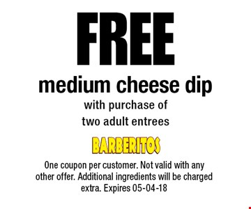FREE medium cheese dipwith purchase oftwo adult entrees. One coupon per customer. Not valid with any other offer. Additional ingredients will be charged extra. Expires 05-04-18