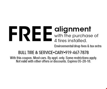 FREE alignment with the purchase of 4 tires installed.Environmental/shop fees & tax extra. With this coupon. Most cars. By appt. only. Some restrictions apply. Not valid with other offers or discounts. Expires 05-28-18.
