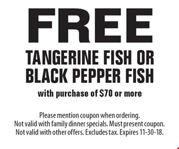 Free Tangerine Fish Or Black Pepper Fish with purchase of $70 or more. Please mention coupon when ordering. Not valid with family dinner specials. Must present coupon. Not valid with other offers. Excludes tax. Expires 11-30-18.