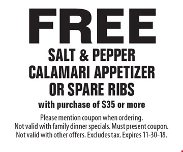 Free salt & pepper calamari appetizer or spare ribs with purchase of $35 or more. Please mention coupon when ordering. Not valid with family dinner specials. Must present coupon. Not valid with other offers. Excludes tax. Expires 11-30-18.