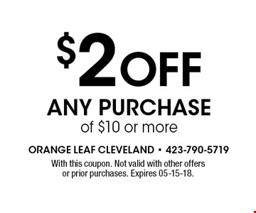 $2 Off Any Purchase of $10 or more. With this coupon. Not valid with other offers or prior purchases. Expires 05-15-18.