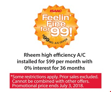 Rheem high efficiency A/C installed for $99 per month with 0% interest for 36 months. *Some restrictions apply. Prior sales excluded. Cannot be combined with any other offers. Promotion price ends July 3, 2018.