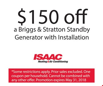 $150 off a Briggs & Stratton Standby Generator with Installation. *Some restrictions apply. Prior sales excluded. One coupon per household. Cannot be combined with any other offers. Promotion expires May 31, 2018.