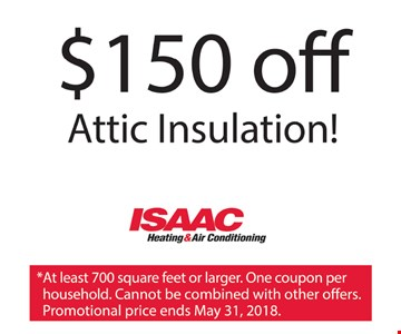 $150 off Attic Insulation. *At least 700 square feet or larger. One coupon per household. Cannot be combined with other offers. Promotional price ends May 31, 2018.