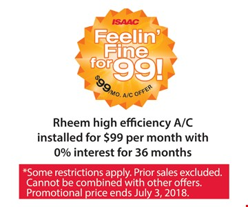 Rheem high efficiency A/C installed for $99 per month with 0% interest for 36 months. *Some restrictions apply. Prior sales excluded. Cannot be combined with other offers. Promotional price ends July 3, 2018.