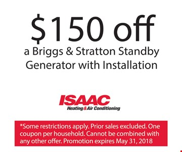 $150 off a Briggs & Stratton Standby Generator with Installation. *Some restrictions apply. Prior sales excluded. One coupon per household. Cannot be combined with other offers. Promotion expires May 31, 2018.