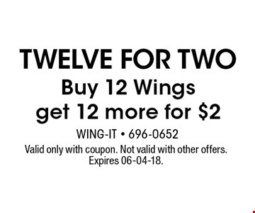 twelve for two Buy 12 Wingsget 12 more for $2. Valid only with coupon. Not valid with other offers. Expires 06-04-18.