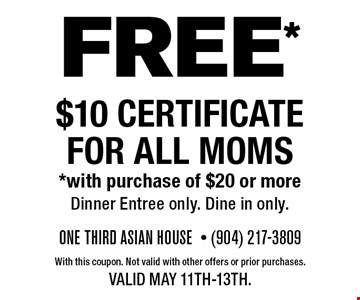 FREE* $10 Certificate for Mom's*with purchase of $20 or more Celebrating Mother's . With this coupon. Valid May 11th-13th. Not valid with other offers or prior purchases.Must have coupon.Dinein only