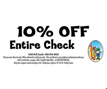 10% OFF Entire Check. 5545 A1A South - 904-814-8430Please note: Dine In only. Offer valid with certificate only.This certificate is not valid in combination with any other certificate, coupon, offer, Double Take Offer,or LOBSTER SPECIAL. Only one coupon can be used per visit. Thank you. Expires 10-18-18. Trolley Saver