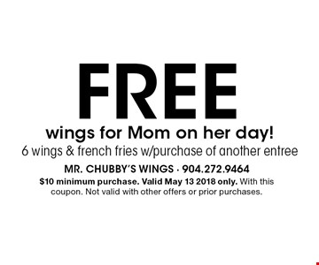 FREE wings for Mom on her day!6 wings & french fries w/purchase of another entree. $10 minimum purchase. Valid May 13 2018 only. With this coupon. Not valid with other offers or prior purchases.