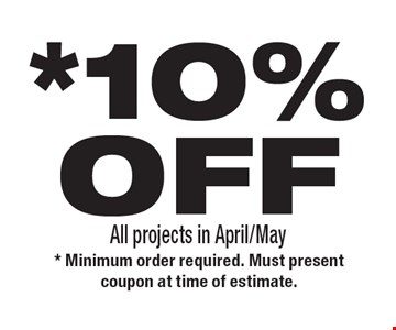 *10%OFF All projects in April/May. * Minimum order required. Must present coupon at time of estimate.
