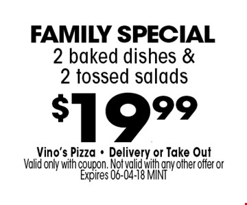 $19.99 2 baked dishes &2 tossed salads. Vino's Pizza - Delivery or Take OutValid only with coupon. Not valid with any other offer or Expires 06-04-18 MINT