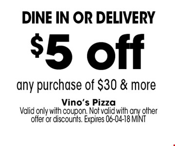 $5 off any purchase of $30 & more. Vino's PizzaValid only with coupon. Not valid with any other offer or discounts. Expires 06-04-18 MINT