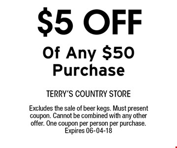 $5 OFF Of Any $50 Purchase. terry's country storeExcludes the sale of beer kegs. Must present coupon. Cannot be combined with any other offer. One coupon per person per purchase. Expires 06-04-18