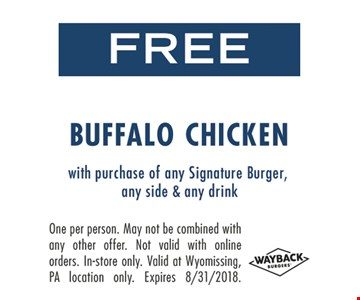 FREE Buffalo Chicken. With purchase of a Signature Burger, any side & any drink. One per person. May not be combined with any other offer. Not valid with online orders. In-store only. Valid at Wyomissing, PA location only. Expires 8-31-18.