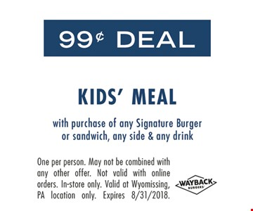 $9.99 Deal Kids' Meal. With purchase of a Signature Burger or sandwich, any side & any drink. One per person. May not be combined with any other offer. Not valid with online orders. In-store only. Valid at Wyomissing, PA location only. Expires 8-31-18.