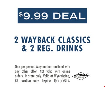 $9.99 Deal 2 Wayback Classics & 2 Reg. Drinks. One per person. May not be combined with any other offer. Not valid with online orders. In-store only. Valid at Wyomissing, PA location only. Expires 8-31-18.