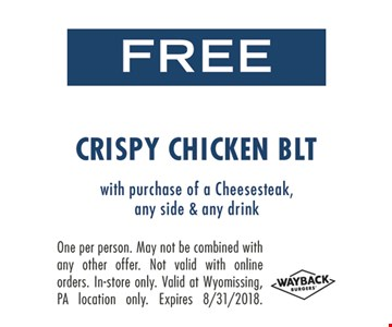 Free Crispy Chicken BLT With purchase of a cheesesteak, any side & any drink. One per person. May not be combined with any other offer. Not valid with online orders. In-store only. Valid at Wyomissing, PA location only. Expires 8-31-18.