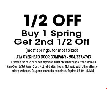 1/2 offBuy 1 SpringGet 2nd 1/2 Off(most springs, for most sizes). Only valid for cash or check payment. Must present coupon. Valid Mon-Fri 7am-5pm & Sat 7am - 2pm. Not valid after hours. Not valid with other offers or prior purchases. Coupons cannot be combined. Expires 06-04-18. MM