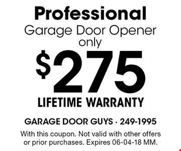 $275 LIFETIME WARRANTYProfessionalGarage Door Openeronly. With this coupon. Not valid with other offers or prior purchases. Expires 06-04-18 MM.