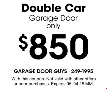 $850 Double CarGarage Dooronly. With this coupon. Not valid with other offers or prior purchases. Expires 06-04-18 MM.