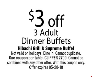 $3 off 3 Adult Dinner Buffets. Hibachi Grill & Supreme BuffetNot valid on holidays. Dine In. Cannot duplicate. One coupon per table. CLIPPER 2700. Cannot be combined with any other offer. With this coupon only. Offer expires 05-28-18