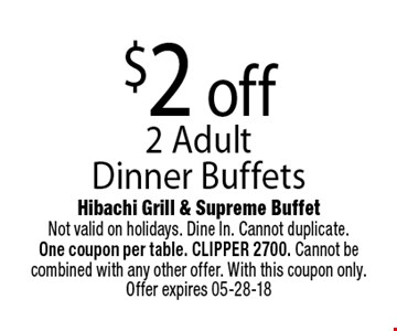 $2 off 2 Adult Dinner Buffets. Hibachi Grill & Supreme BuffetNot valid on holidays. Dine In. Cannot duplicate. One coupon per table. CLIPPER 2700. Cannot be combined with any other offer. With this coupon only. Offer expires 05-28-18