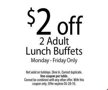 $2 off 2 Adult Lunch Buffets Monday - Friday Only. Not valid on holidays. Dine In. Cannot duplicate. One coupon per table. Cannot be combined with any other offer. With this coupon only. Offer expires 05-28-18.
