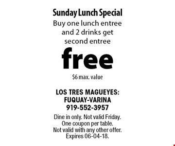 free Sunday Lunch Special. Buy one lunch entree and 2 drinks get second entree $6 max. value. Dine in only. Not valid Friday. One coupon per table. Not valid with any other offer. Expires 06-04-18.