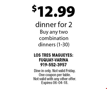 $12.99 dinner for 2. Buy any two combination dinners (1-30). Dine in only. Not valid Friday. One coupon per table. Not valid with any other offer. Expires 06-04-18.