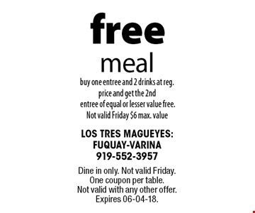 free meal. buy one entree and 2 drinks at reg. price and get the 2nd entree of equal or lesser value free. Not valid Friday $6 max. value. Dine in only. Not valid Friday. One coupon per table. Not valid with any other offer. Expires 06-04-18.