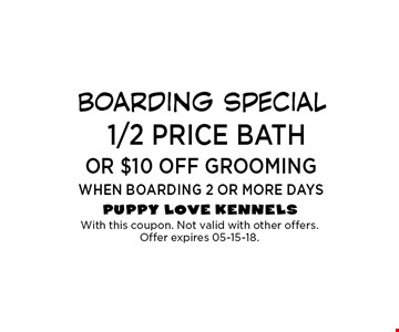 1/2 price bath OR $10 OFF GROOMing WHEN BOARDING 2 OR MORE DAYS. With this coupon. Not valid with other offers. Offer expires 05-15-18.