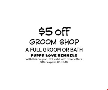 $5 off a full grOOM OR BATH. With this coupon. Not valid with other offers. Offer expires 05-15-18.
