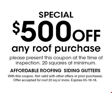 $500 Off SPECIAL. With this coupon. Not valid with other offers or prior purchases. Offer accepted for roof 20 sq or more. Expires 05-19-18.