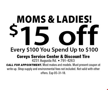 $15 off Every $100 You Spend Up to $100Moms & Ladies! . Coreys Service Center & Discount Tire4231 Augusta Rd. - 791-4263CALL FOR APPOINTMENT. Most makes and models. Must present coupon at write up. Shop supply and environmental fees not included. Not valid with other offers. Exp 05-31-18.