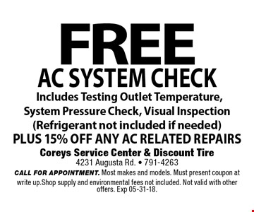 FREE AC system check Includes Testing Outlet Temperature, System Pressure Check, Visual Inspection(Refrigerant not included if needed)PLUS 15% OFF any AC related repairs. Coreys Service Center & Discount Tire4231 Augusta Rd. - 791-4263CALL FOR APPOINTMENT. Most makes and models. Must present coupon at write up.Shop supply and environmental fees not included. Not valid with other offers. Exp 05-31-18.