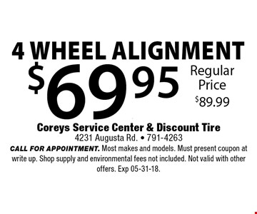 $69.95 4 wheel alignment. Coreys Service Center & Discount Tire4231 Augusta Rd. - 791-4263CALL FOR APPOINTMENT. Most makes and models. Must present coupon at write up. Shop supply and environmental fees not included. Not valid with other offers. Exp 05-31-18.