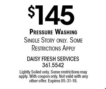 $145 Pressure Washing Single Story only. Some Restrictions Apply . Lightly Soiled only. Some restrictions may apply. With coupon only. Not valid with any other offer. Expires 05-31-18.