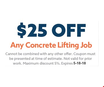 $25 Any Concrete Lifting Job. Cannot be combined with any other offer. Coupon must be presented at time of estimate. Not valid for prior work. Maximum discount 5%. Expires 05-18-18